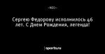 Сергею Федорову исполнилось 46 лет. С Днем Рождения, легенда!