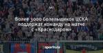 Более 3000 болельщиков ЦСКА поддержат команду на матче с «Краснодаром»
