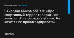 «Про спортивный террор говорить не хочется. Я не смотрю эту лигу. Не хочется ее пропагандировать», сообщает Вячеслав Быков об НХЛ - Хоккей - Sports.ru
