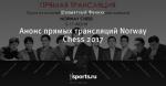 Анонс прямых трансляций Norway Chess 2017