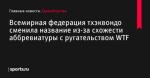 Всемирная федерация тхэквондо сменила название из-за схожести аббревиатуры с ругательством WTF - Единоборства - Sports.ru