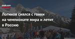 Логинов снялся сгонки начемпионате мира илетит вРоссию
