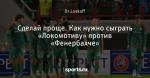 Сделай проще. Как нужно сыграть «Локомотиву» против «Фенербахче»