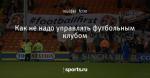 Как не надо управлять футбольным клубом - с Автозаводской - Блоги - Sports.ru