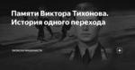 Памяти Виктора Тихонова. История одного перехода