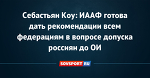 Себастьян Коу: ИААФ готова дать рекомендации всем федерациям в вопросе допуска россиян до ОИ