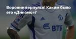 Воронин вернулся! Каким было его «Динамо»?