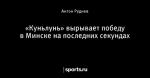 «Куньлунь» вырывает победу в Минске на последних секундах