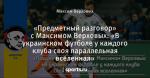 «Предметный разговор» с Максимом Верховых: «В украинском футболе у каждого клуба своя параллельная вселенная»