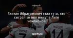 Златан Ибрагимович стал 13-м, кто сыграл 10 000 минут в Лиге чемпионов