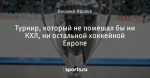 Турнир, который не помешал бы ни КХЛ, ни остальной хоккейной Европе