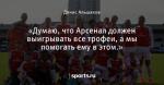 «Думаю, что Арсенал должен выигрывать все трофеи, а мы помогать ему в этом.»
