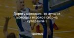 Дорогу молодым. 10 лучших молодых игроков сезона суперлиги-1