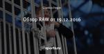 Обзор RAW от 19.12.2016