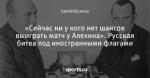 «Сейчас ни у кого нет шансов выиграть матч у Алехина». Русская битва под иностранными флагами