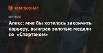 Алекс: мне бы хотелось закончить карьеру, выиграв золотые медали со «Спартаком»