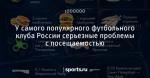 У самого популярного футбольного клуба России серьезные проблемы с посещаемостью