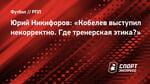 Юрий Никифоров: «Кобелев выступил некорректно. Где тренерская этика?»