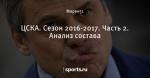 ЦСКА. Сезон 2016-2017. Часть 2. Анализ состава
