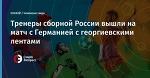 Тренеры сборной России вышли на матч с Германией с георгиевскими лентами