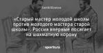 «Старый мастер молодой школы против молодого мастера старой школы». Россия впервые посягает на шахматную корону