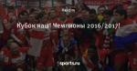 Кубок наш! Чемпионы 2016/2017!