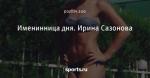 Именинница дня. Ирина Сазонова