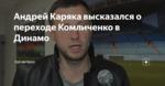 Андрей Каряка высказался о переходе Комличенко в Динамо
