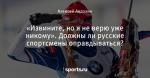 «Извините, но я не верю уже никому». Должны ли русские спортсмены оправдываться?