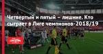 Четвертый и пятый – лишние. Кто сыграет в Лиге чемпионов-2018/19
