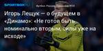 Футбол. Игорь Лещук — о будущем в «Динамо»: «Не готов быть номинально вторым, силы уже на исходе»