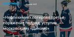 Хоккей. «Нефтехимик» потерпел третье поражение подряд, уступив московскому «Динамо»