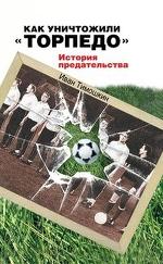 Как уничтожили «Торпедо». История предательства, Иван Тимошкин — Bookmate