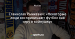 Станислав Рынкевич: «Некоторые люди воспринимают футбол как игру в войнушку»