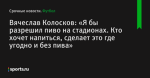 Вячеслав Колосков: «Я бы разрешил пиво на стадионах. Кто хочет напиться, сделает это где угодно и без пива»