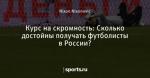 Курс на скромность: Сколько достойны получать футболисты в России?