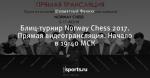Блиц-турнир Norway Chess 2017. Прямая видеотрансляция. Начало в 19:40 МСК
