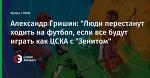 """Александр Гришин: """"Люди перестанут ходить на футбол, если все будут играть как ЦСКА с """"Зенитом"""""""