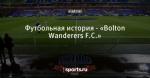 Футбольная история - «Bolton Wanderers F.C.»