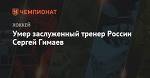 Умер заслуженный тренер России Сергей Гимаев