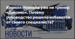 Кирилл Новиков уже не тренер «Динамо». Почему руководство решило избавится от своего специалиста?