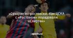 «Сухари» по-ростовски. Как ЦСКА с «Ростовом» порадовали «Спартак»