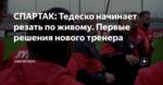 СПАРТАК: Тедеско начинает резать по живому. Первые решения нового тренера