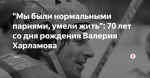 """""""Мы были нормальными парнями, умели жить"""": 70 лет со дня рождения Валерия Харламова"""