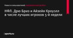 НФЛ. Дрю Бриз и Айзейя Кроуэлл в числе лучших игроков 5-й недели