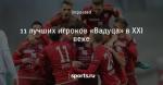 11 лучших игроков «Вадуца» в XXI веке