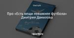 Про «Есть вещи поважнее футбола» Дмитрия Данилова