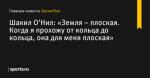«Земля – плоская. Когда я прохожу от кольца до кольца, она для меня плоская», сообщает Шакил О'Нил - Баскетбол - Sports.ru