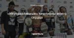 «Неуправляемые» чемпионы моего сердца