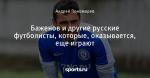 Баженов и другие русские футболисты, которые, оказывается, еще играют